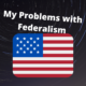 My Problems with Federalism
